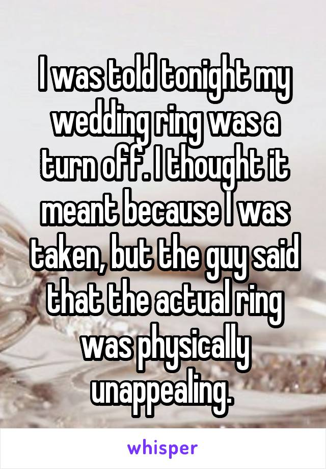 I was told tonight my wedding ring was a turn off. I thought it meant because I was taken, but the guy said that the actual ring was physically unappealing.
