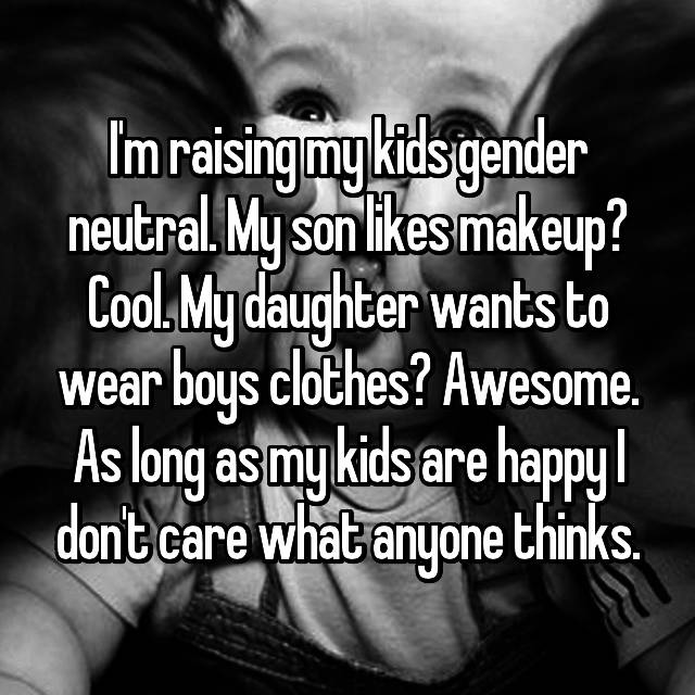I'm raising my kids gender neutral. My son likes makeup? Cool. My daughter wants to wear boys clothes? Awesome. As long as my kids are happy I don't care what anyone thinks.