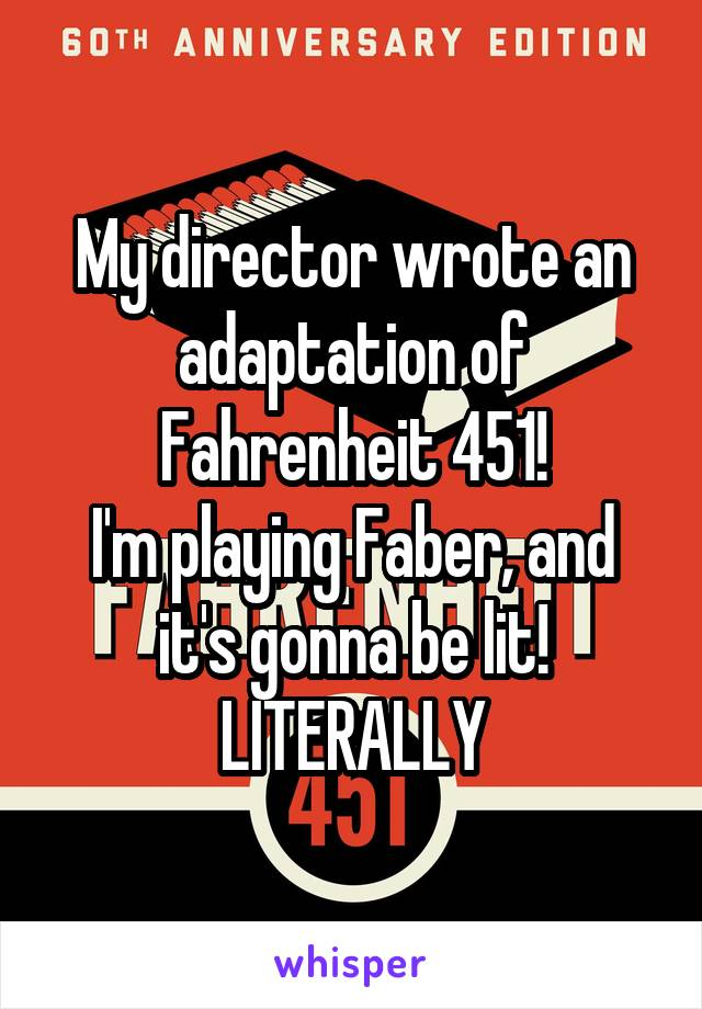 My director wrote an adaptation of Fahrenheit 451! I'm playing Faber, and it's gonna be lit! LITERALLY
