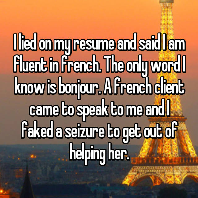 I lied on my resume and said I am fluent in french. The only word I know is bonjour. A french client came to speak to me and I faked a seizure to get out of helping her.