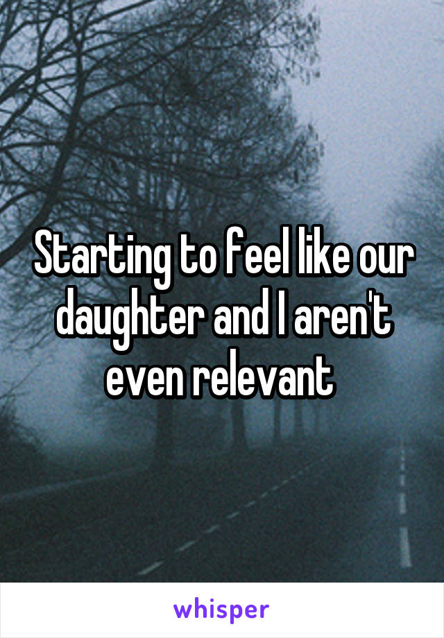 Starting to feel like our daughter and I aren't even relevant