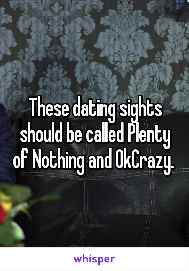 These dating sights should be called Plenty of Nothing and OkCrazy.