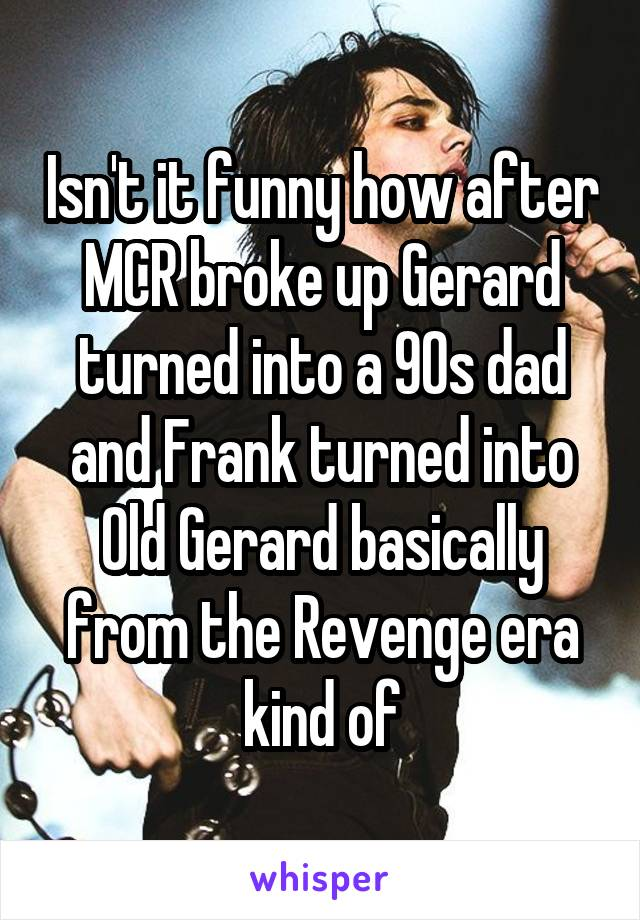 Isn't it funny how after MCR broke up Gerard turned into a 90s dad and Frank turned into Old Gerard basically from the Revenge era kind of