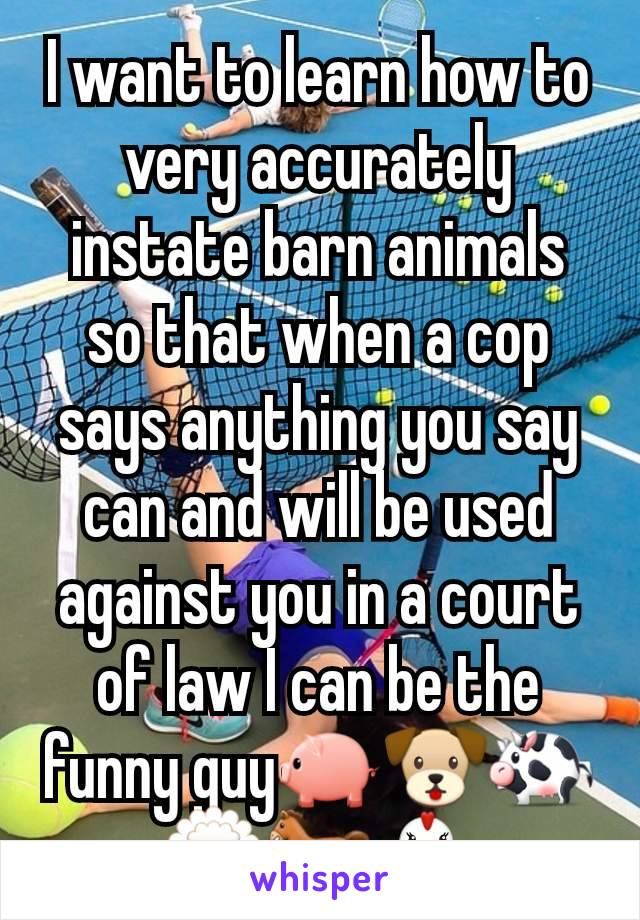 I want to learn how to very accurately instate barn animals so that when a cop says anything you say can and will be used against you in a court of law I can be the funny guy🐖🐶🐄🐑🐎🐔