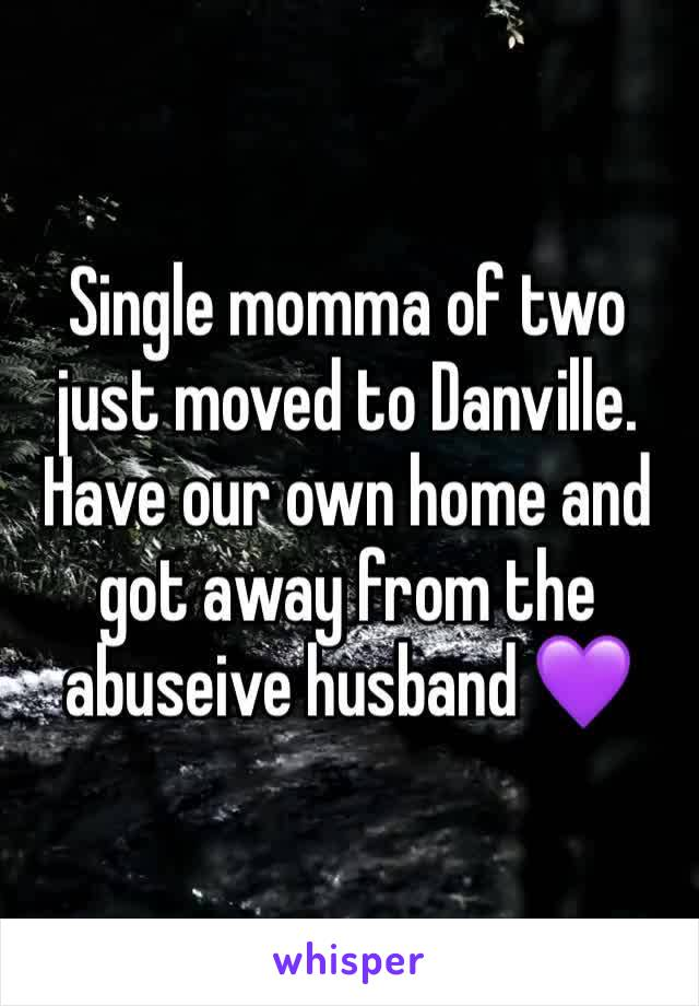 Single momma of two just moved to Danville. Have our own home and got away from the abuseive husband 💜