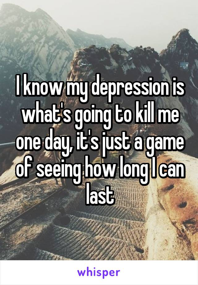 I know my depression is what's going to kill me one day, it's just a game of seeing how long I can last