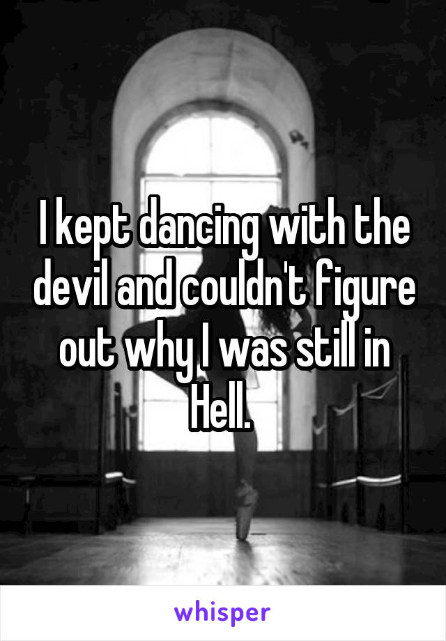 I kept dancing with the devil and couldn't figure out why I was still in Hell.