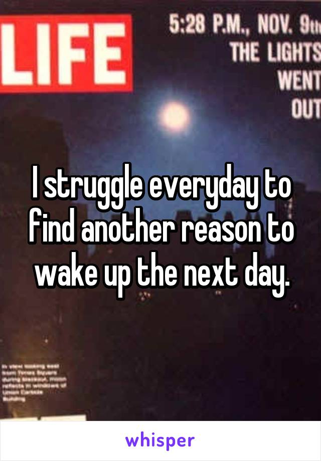 I struggle everyday to find another reason to wake up the next day.