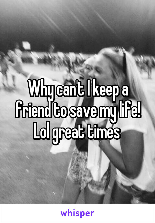 Why can't I keep a friend to save my life! Lol great times