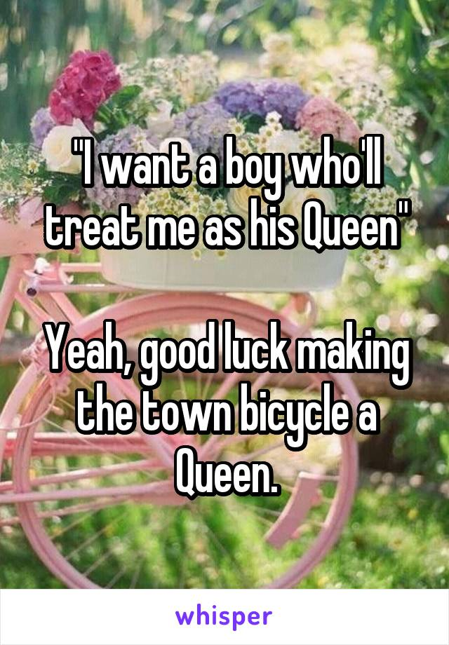 """""""I want a boy who'll treat me as his Queen""""  Yeah, good luck making the town bicycle a Queen."""