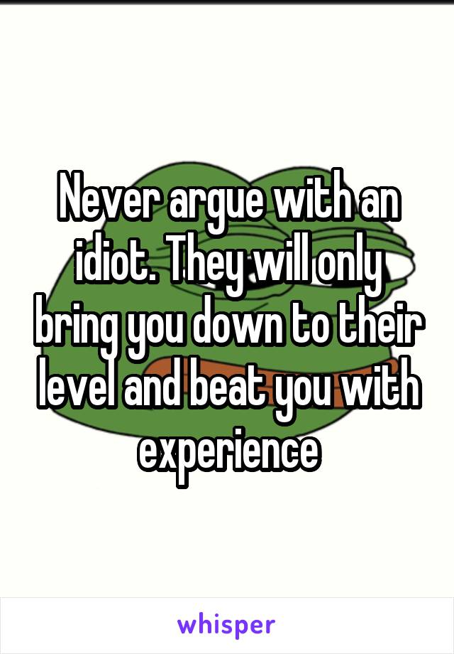 Never argue with an idiot. They will only bring you down to their level and beat you with experience