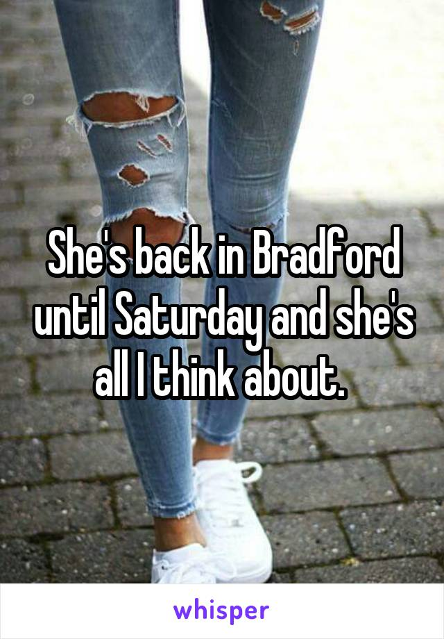 She's back in Bradford until Saturday and she's all I think about.