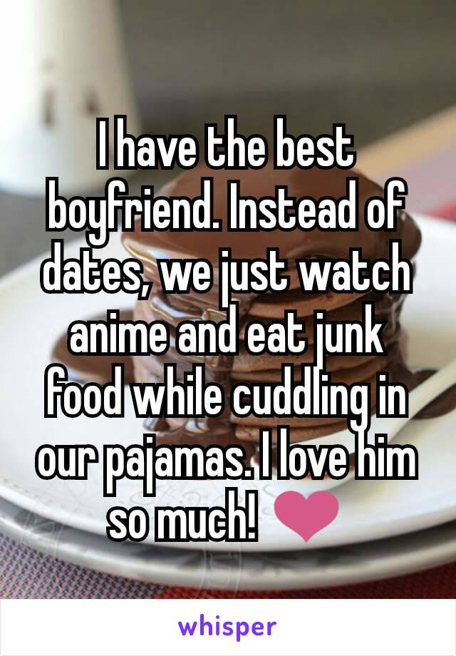 I have the best boyfriend. Instead of dates, we just watch anime and eat junk food while cuddling in our pajamas. I love him so much! ❤