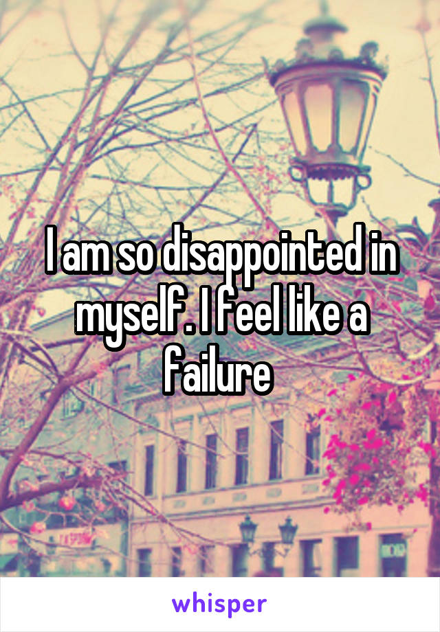 I am so disappointed in myself. I feel like a failure