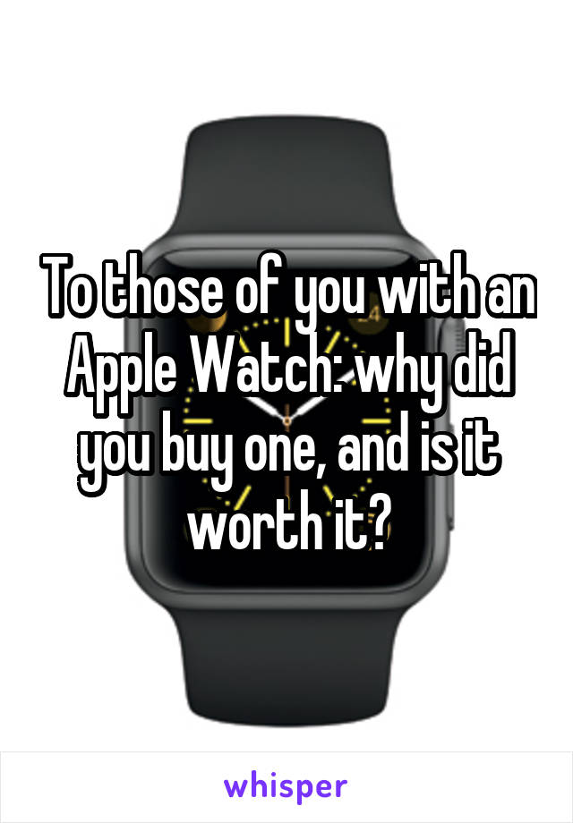 To those of you with an Apple Watch: why did you buy one, and is it worth it?