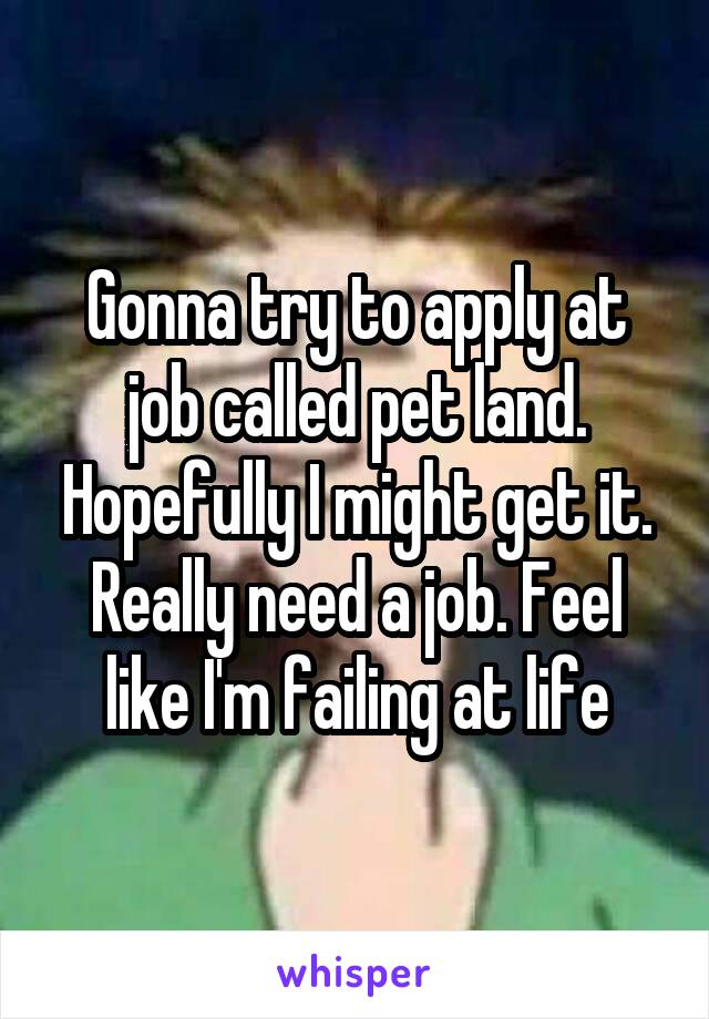 Gonna try to apply at job called pet land. Hopefully I might get it. Really need a job. Feel like I'm failing at life