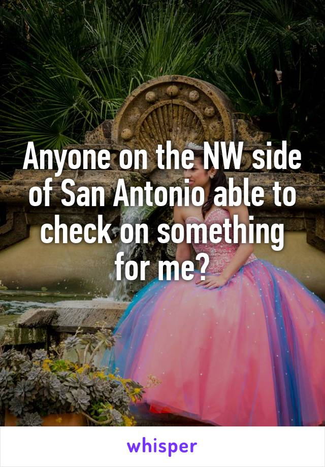 Anyone on the NW side of San Antonio able to check on something for me?