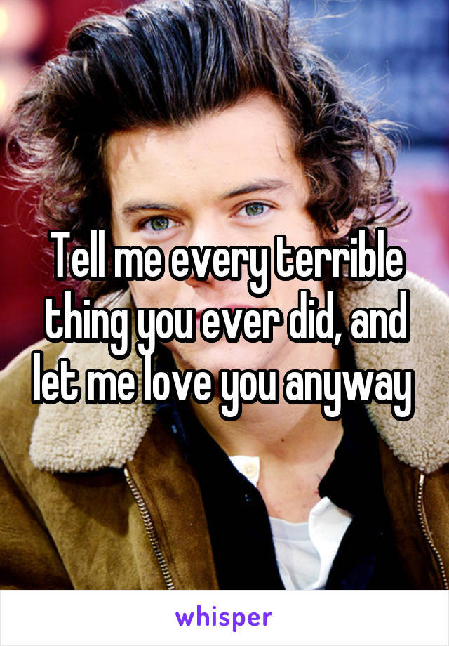 Tell me every terrible thing you ever did, and let me love you anyway