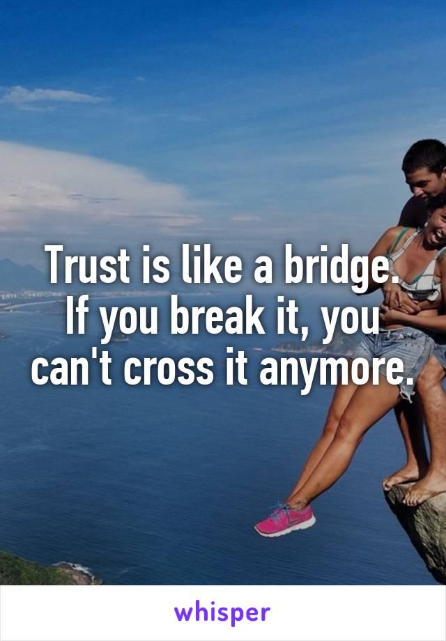 Trust is like a bridge. If you break it, you can't cross it anymore.