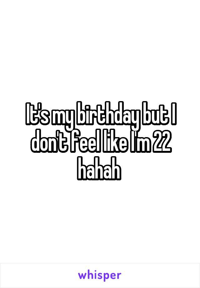 It's my birthday but I don't feel like I'm 22 hahah