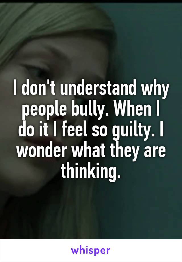 I don't understand why people bully. When I do it I feel so guilty. I wonder what they are thinking.