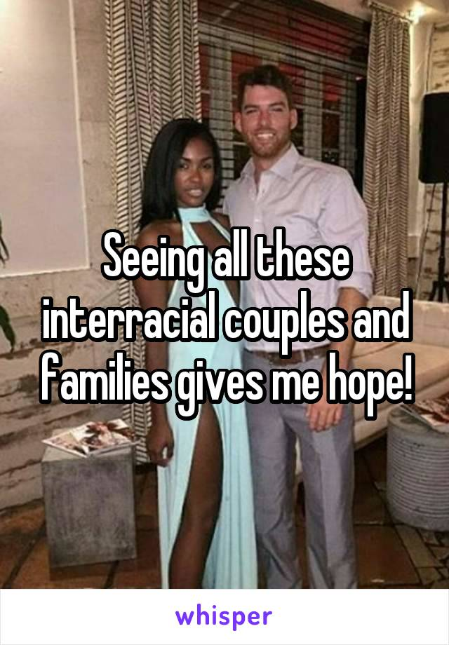 Seeing all these interracial couples and families gives me hope!