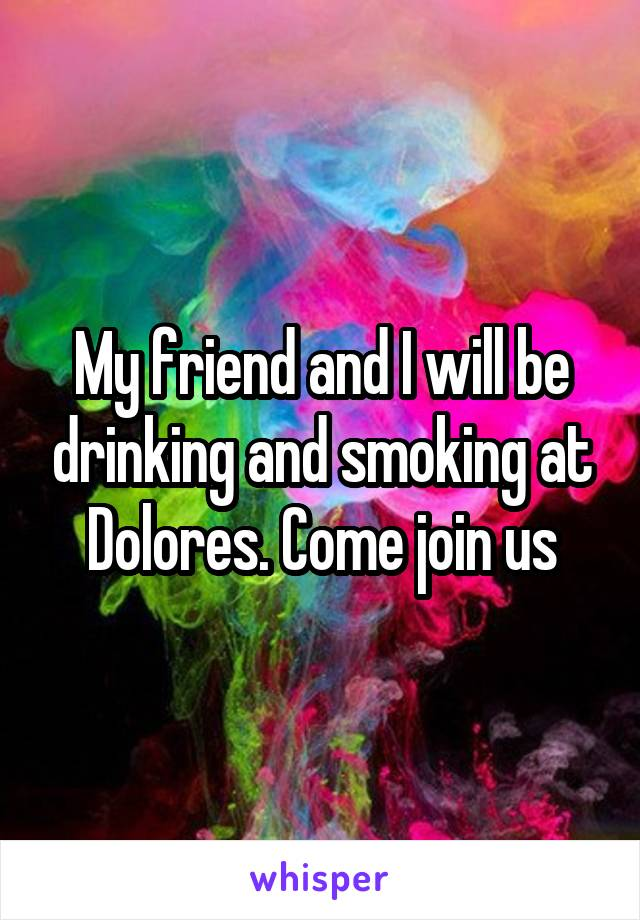 My friend and I will be drinking and smoking at Dolores. Come join us