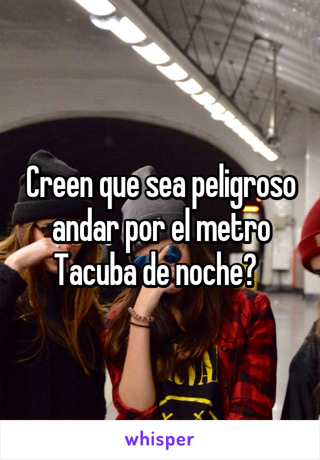 Creen que sea peligroso andar por el metro Tacuba de noche?