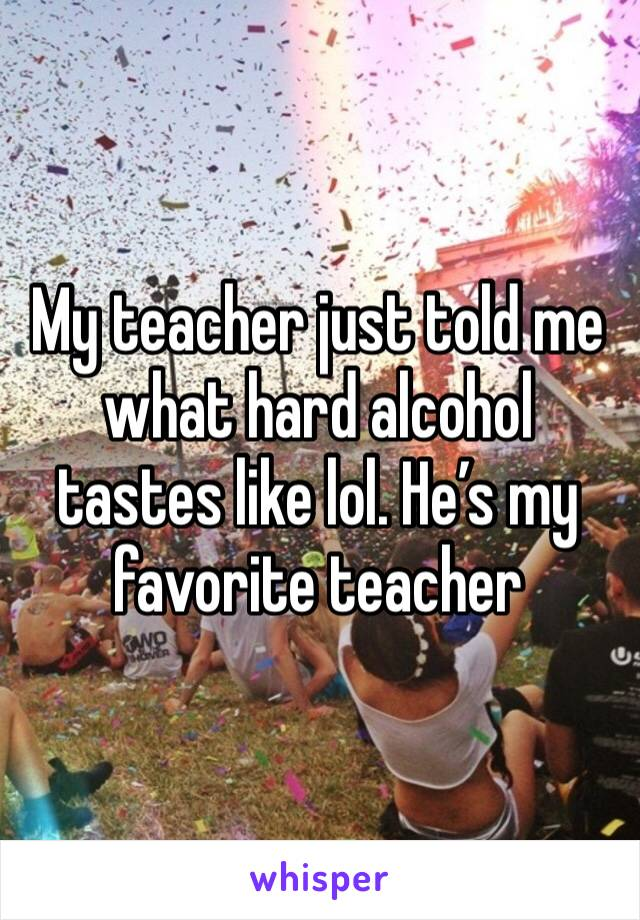 My teacher just told me what hard alcohol tastes like lol. He's my favorite teacher