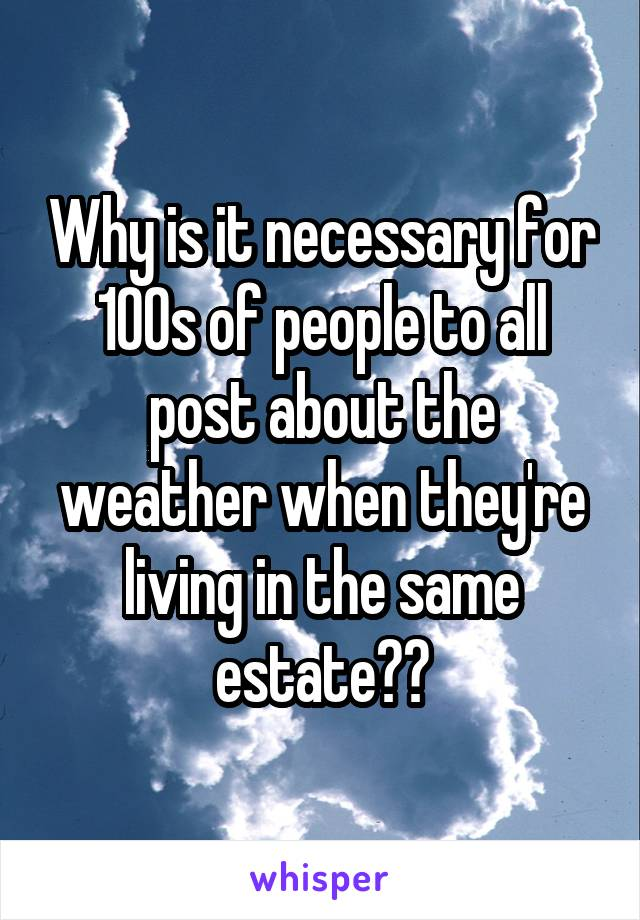 Why is it necessary for 100s of people to all post about the weather when they're living in the same estate??