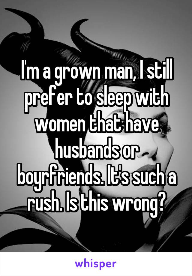 I'm a grown man, I still prefer to sleep with women that have husbands or boyrfriends. It's such a rush. Is this wrong?
