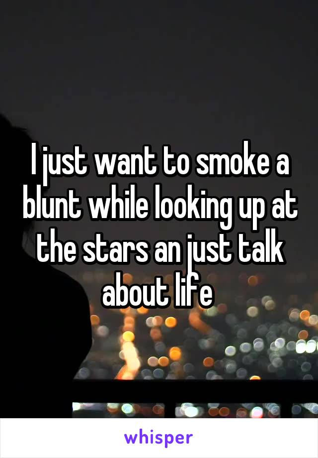 I just want to smoke a blunt while looking up at the stars an just talk about life