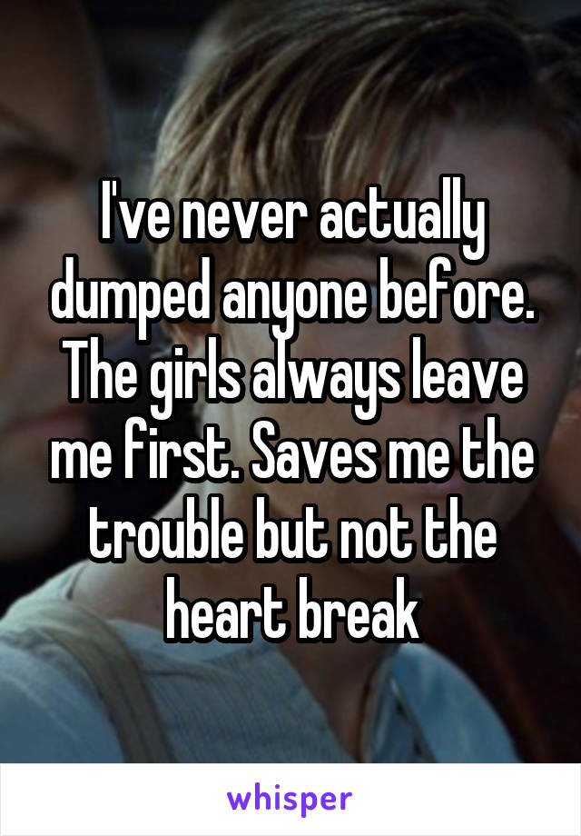 I've never actually dumped anyone before. The girls always leave me first. Saves me the trouble but not the heart break