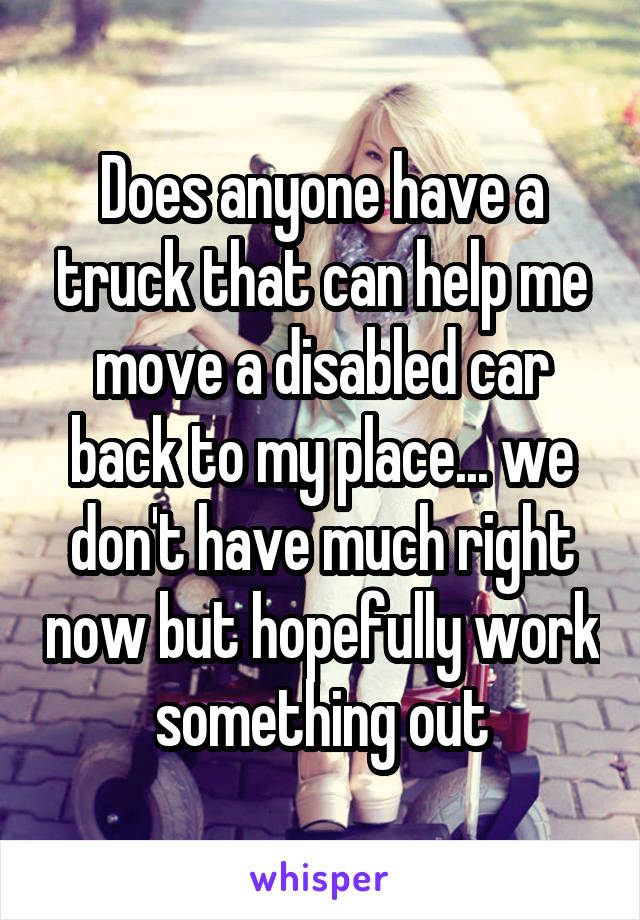 Does anyone have a truck that can help me move a disabled car back to my place... we don't have much right now but hopefully work something out