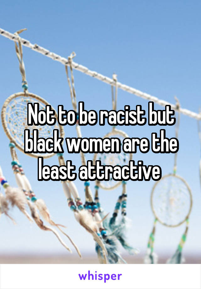 Not to be racist but black women are the least attractive