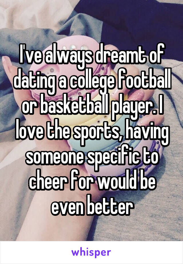 I've always dreamt of dating a college football or basketball player. I love the sports, having someone specific to cheer for would be even better