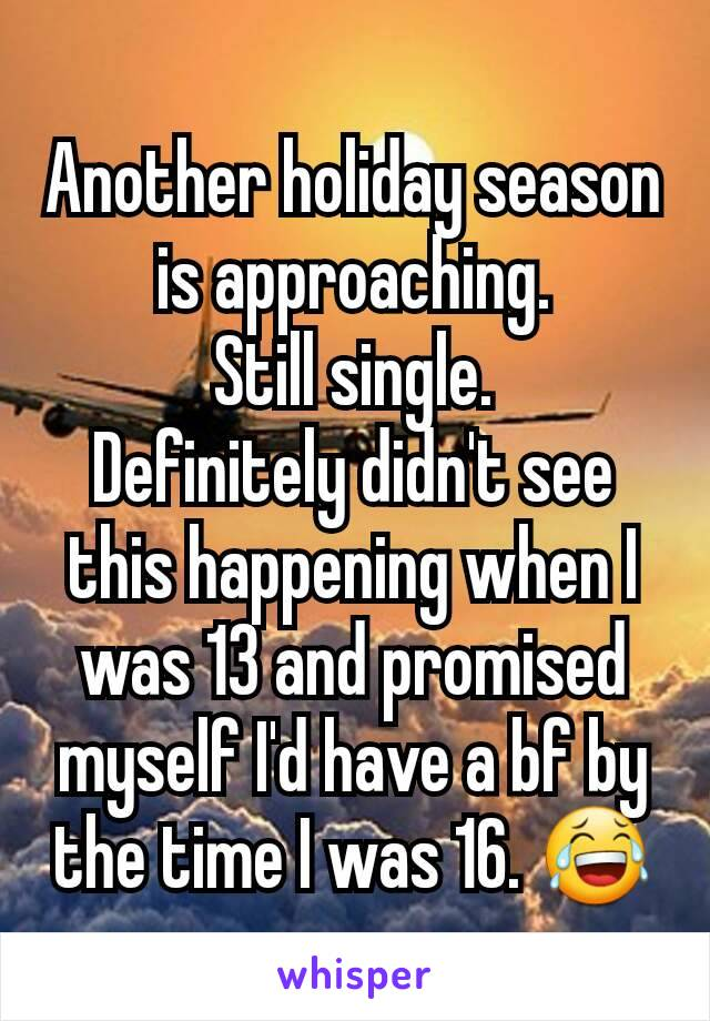 Another holiday season is approaching. Still single. Definitely didn't see this happening when I was 13 and promised myself I'd have a bf by the time I was 16. 😂