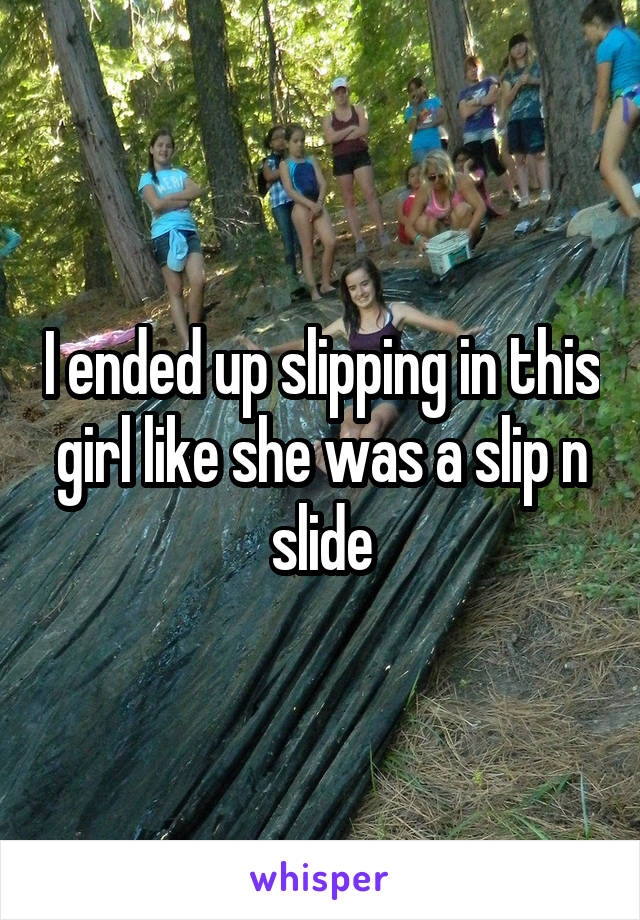 I ended up slipping in this girl like she was a slip n slide