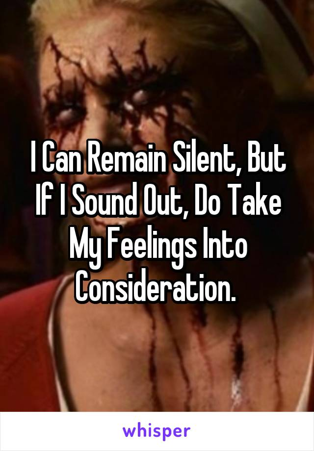 I Can Remain Silent, But If I Sound Out, Do Take My Feelings Into Consideration.