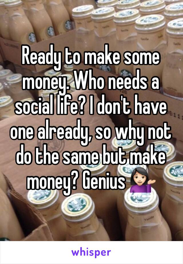 Ready to make some money. Who needs a social life? I don't have one already, so why not do the same but make money? Genius 💁🏻