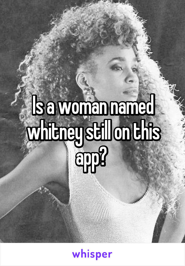 Is a woman named whitney still on this app?