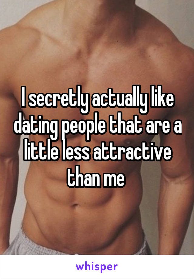 I secretly actually like dating people that are a little less attractive than me