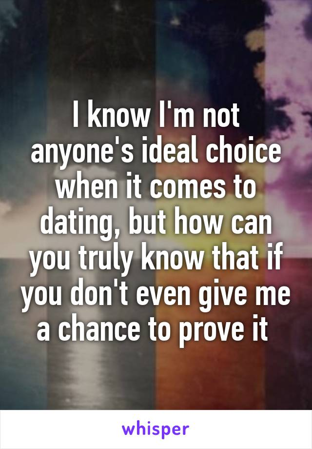 I know I'm not anyone's ideal choice when it comes to dating, but how can you truly know that if you don't even give me a chance to prove it