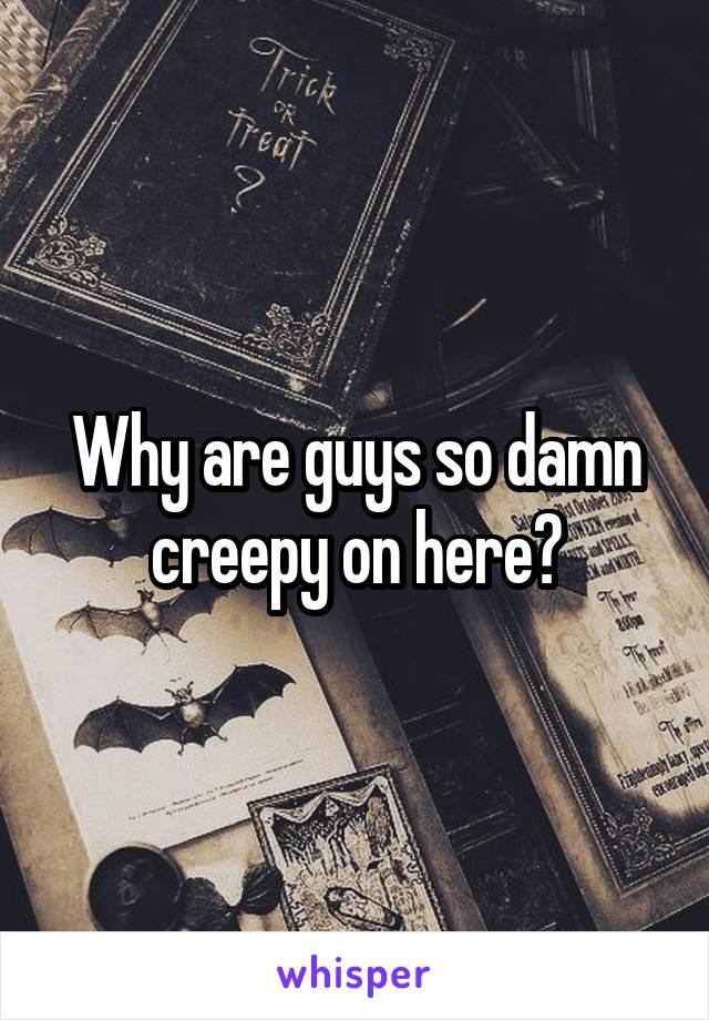 Why are guys so damn creepy on here?