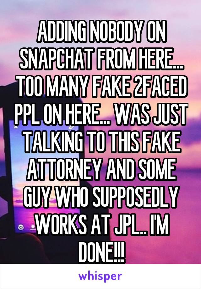 ADDING NOBODY ON SNAPCHAT FROM HERE... TOO MANY FAKE 2FACED PPL ON HERE... WAS JUST TALKING TO THIS FAKE ATTORNEY AND SOME GUY WHO SUPPOSEDLY WORKS AT JPL.. I'M DONE!!!