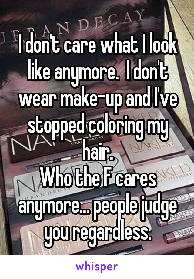 I don't care what I look like anymore.  I don't wear make-up and I've stopped coloring my hair. Who the F cares anymore... people judge you regardless.