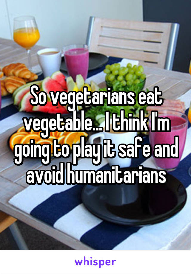 So vegetarians eat vegetable... I think I'm going to play it safe and avoid humanitarians