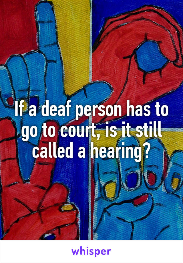 If a deaf person has to go to court, is it still called a hearing?