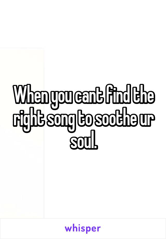 When you cant find the right song to soothe ur soul.