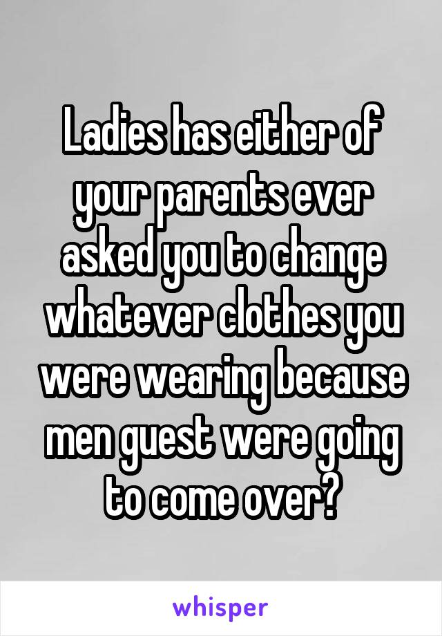 Ladies has either of your parents ever asked you to change whatever clothes you were wearing because men guest were going to come over?
